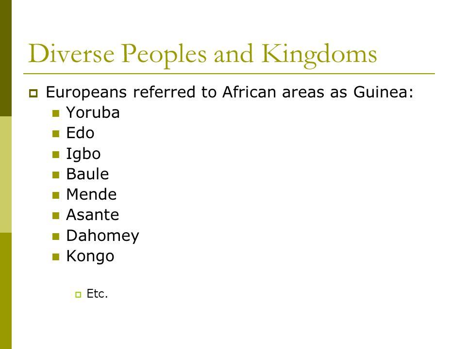 Diverse Peoples and Kingdoms  Europeans referred to African areas as Guinea: Yoruba Edo Igbo Baule Mende Asante Dahomey Kongo  Etc.