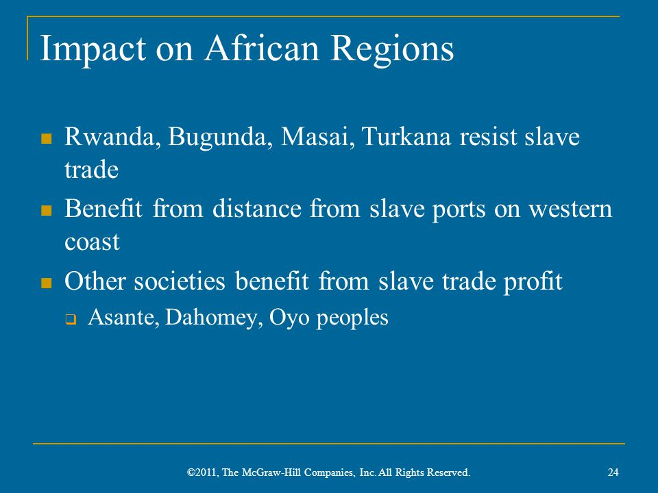 Impact on African Regions Rwanda, Bugunda, Masai, Turkana resist slave trade Benefit from distance from slave ports on western coast Other societies b