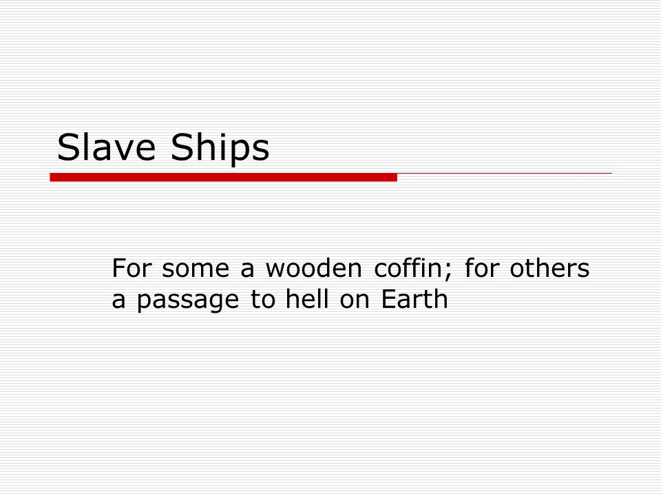 Slave Ships For some a wooden coffin; for others a passage to hell on Earth