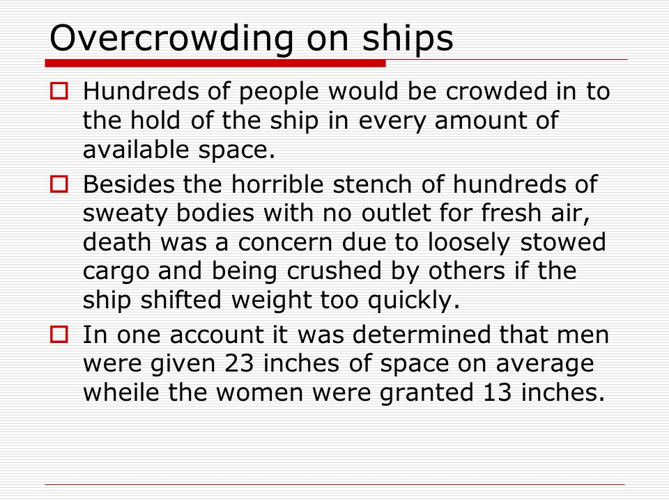 Overcrowding on ships  Hundreds of people would be crowded in to the hold of the ship in every amount of available space.