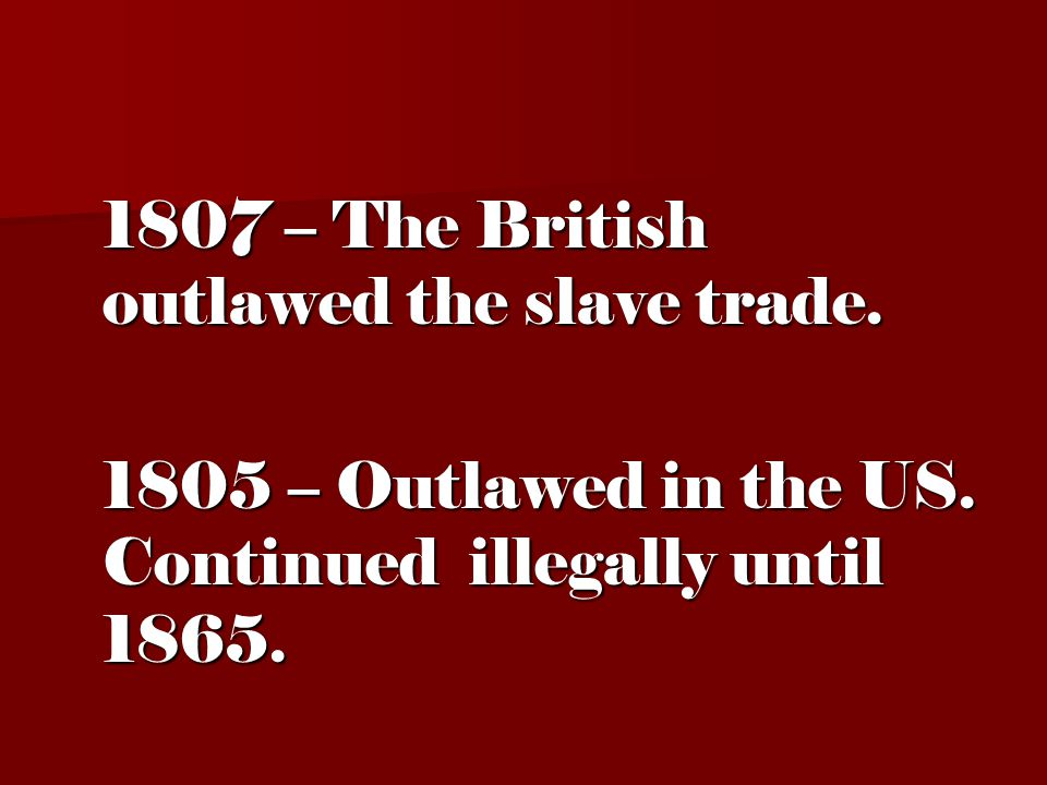 1807 – The British outlawed the slave trade. 1805 – Outlawed in the US.