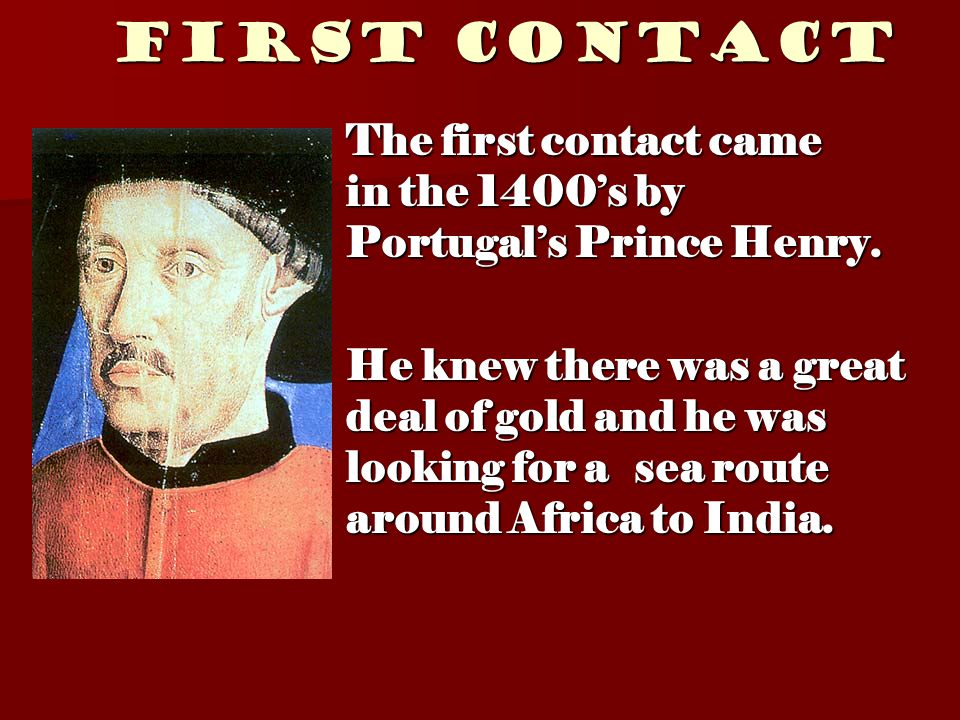First Contact The first contact came in the 1400's by Portugal's Prince Henry.