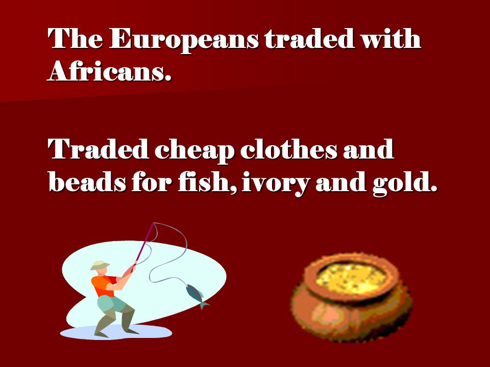 The Europeans traded with Africans. Traded cheap clothes and beads for fish, ivory and gold.