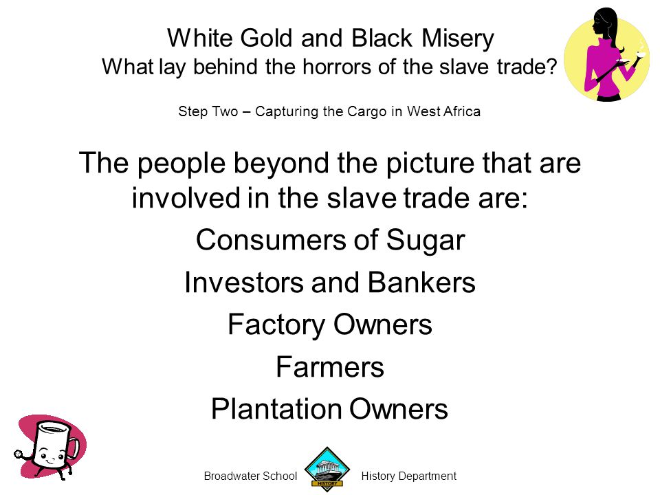 Broadwater School History Department Step Two – Capturing the Cargo in West Africa The people beyond the picture that are involved in the slave trade are: Consumers of Sugar Investors and Bankers Factory Owners Farmers Plantation Owners White Gold and Black Misery What lay behind the horrors of the slave trade