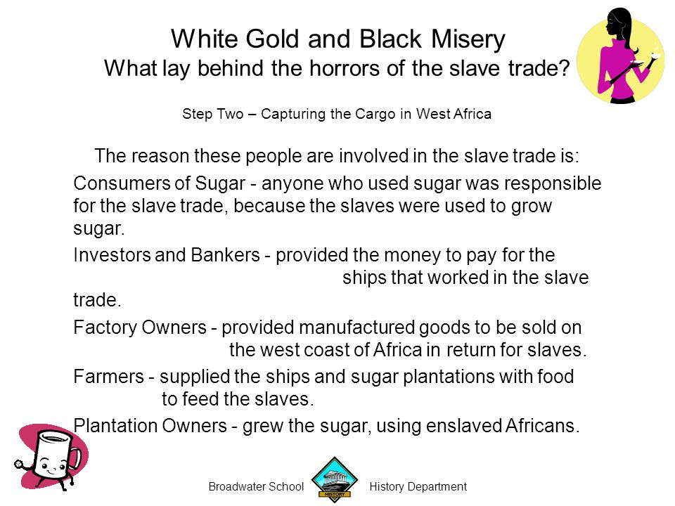 Broadwater School History Department White Gold and Black Misery What lay behind the horrors of the slave trade.