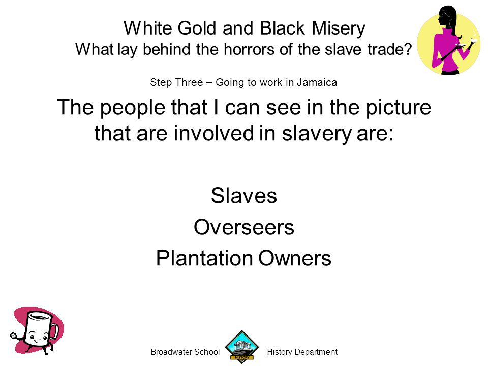 Broadwater School History Department Step Three – Going to work in Jamaica The reason these people are involved slavery is: Slaves – are being forced to work harvesting sugar cane Overseers – are responsible for punishing the slaves if they do not work Plantation Owners – own the slaves that are harvesting the sugar White Gold and Black Misery What lay behind the horrors of the slave trade?