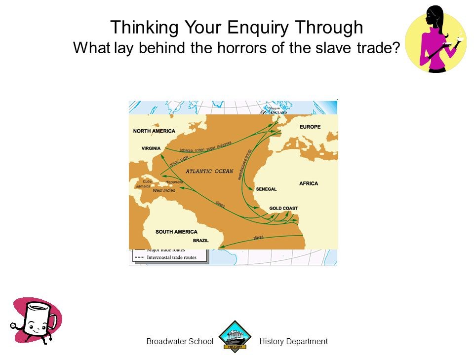 Broadwater School History Department Thinking Your Enquiry Through What lay behind the horrors of the slave trade?