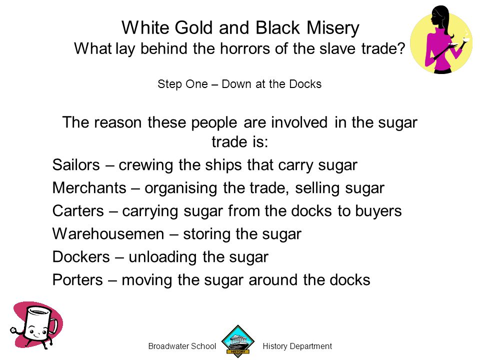 Broadwater School History Department Step One – Down at the Docks The reason these people are involved in the sugar trade is: Sailors – crewing the ships that carry sugar Merchants – organising the trade, selling sugar Carters – carrying sugar from the docks to buyers Warehousemen – storing the sugar Dockers – unloading the sugar Porters – moving the sugar around the docks White Gold and Black Misery What lay behind the horrors of the slave trade?