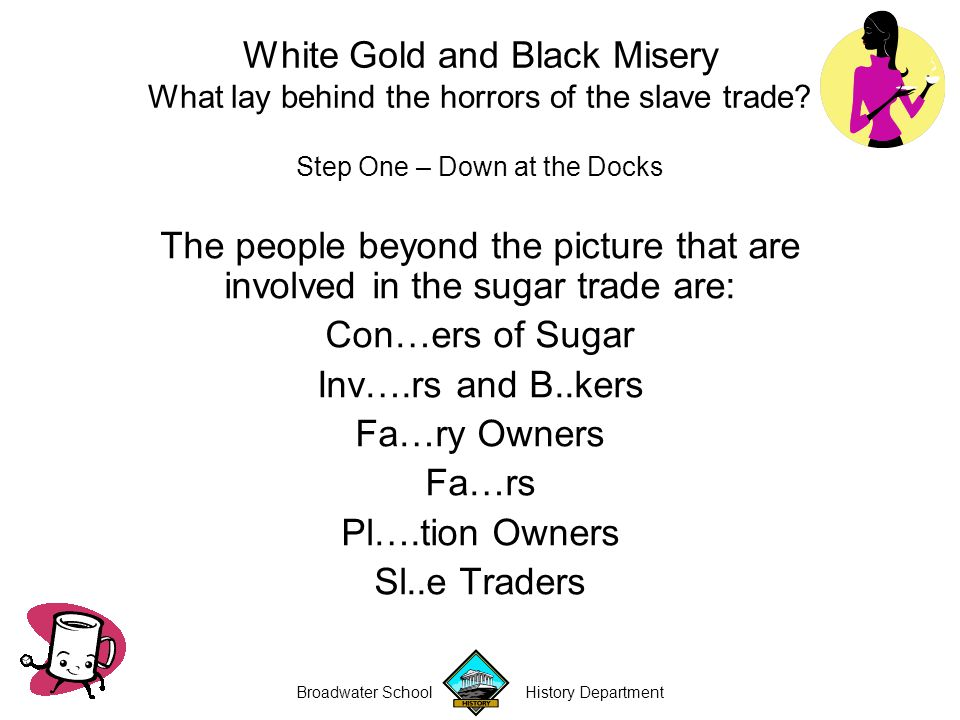 Broadwater School History Department Step One – Down at the Docks The people beyond the picture that are involved in the sugar trade are: Con…ers of Sugar Inv….rs and B..kers Fa…ry Owners Fa…rs Pl….tion Owners Sl..e Traders White Gold and Black Misery What lay behind the horrors of the slave trade