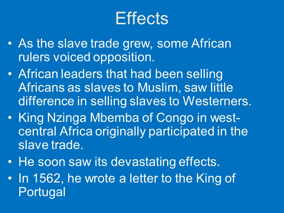 Effects As the slave trade grew, some African rulers voiced opposition. African leaders that had been selling Africans as slaves to Muslim, saw little