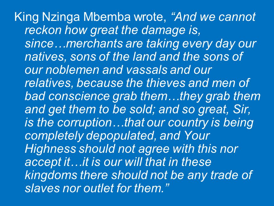 "King Nzinga Mbemba wrote, ""And we cannot reckon how great the damage is, since…merchants are taking every day our natives, sons of the land and the so"