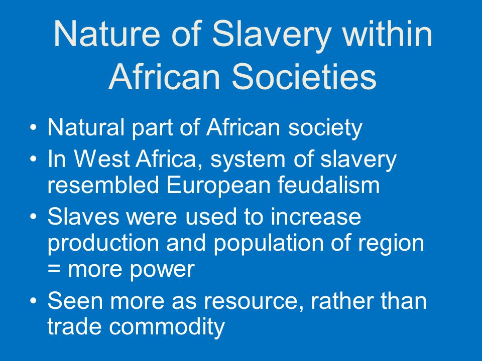 Nature of Slavery within African Societies Natural part of African society In West Africa, system of slavery resembled European feudalism Slaves were