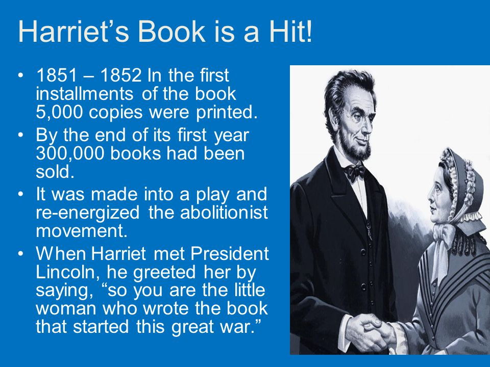 Harriet's Book is a Hit! 1851 – 1852 In the first installments of the book 5,000 copies were printed. By the end of its first year 300,000 books had b