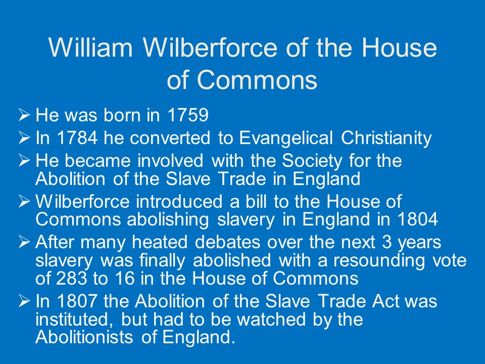 William Wilberforce of the House of Commons  He was born in 1759  In 1784 he converted to Evangelical Christianity  He became involved with the Soc