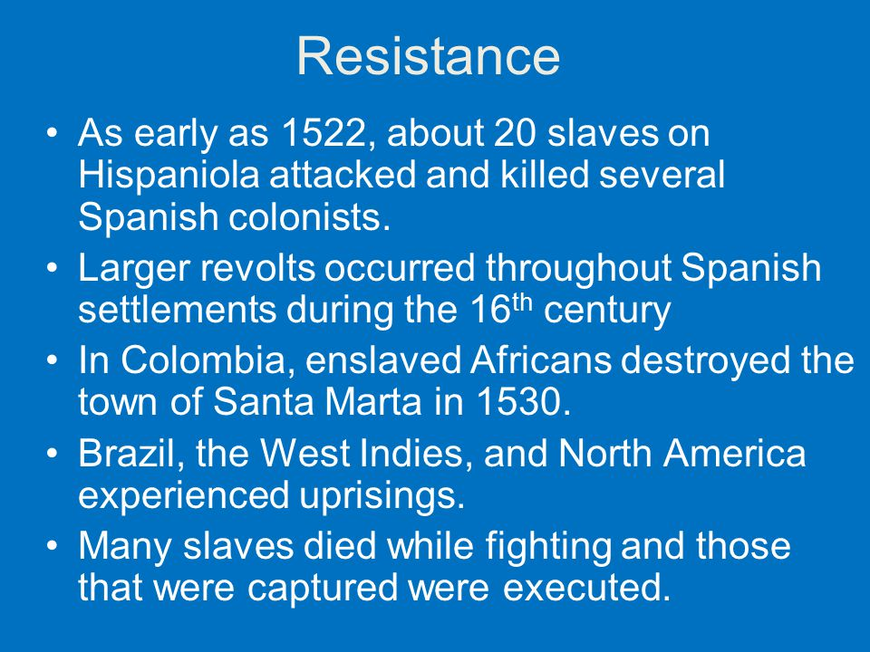 Resistance As early as 1522, about 20 slaves on Hispaniola attacked and killed several Spanish colonists. Larger revolts occurred throughout Spanish s