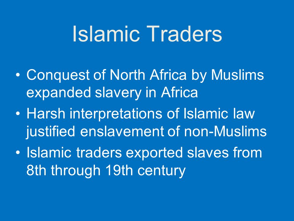 Islamic Traders Conquest of North Africa by Muslims expanded slavery in Africa Harsh interpretations of Islamic law justified enslavement of non-Musli