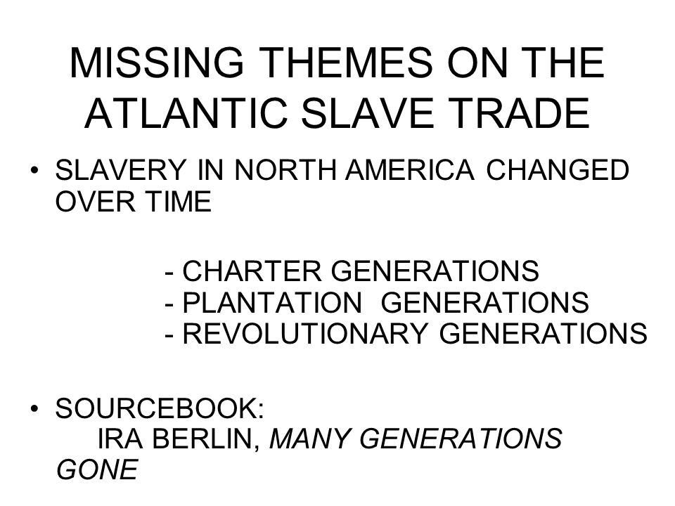 MISSING THEMES ON THE ATLANTIC SLAVE TRADE SLAVERY IN NORTH AMERICA CHANGED OVER TIME - CHARTER GENERATIONS - PLANTATION GENERATIONS - REVOLUTIONARY G