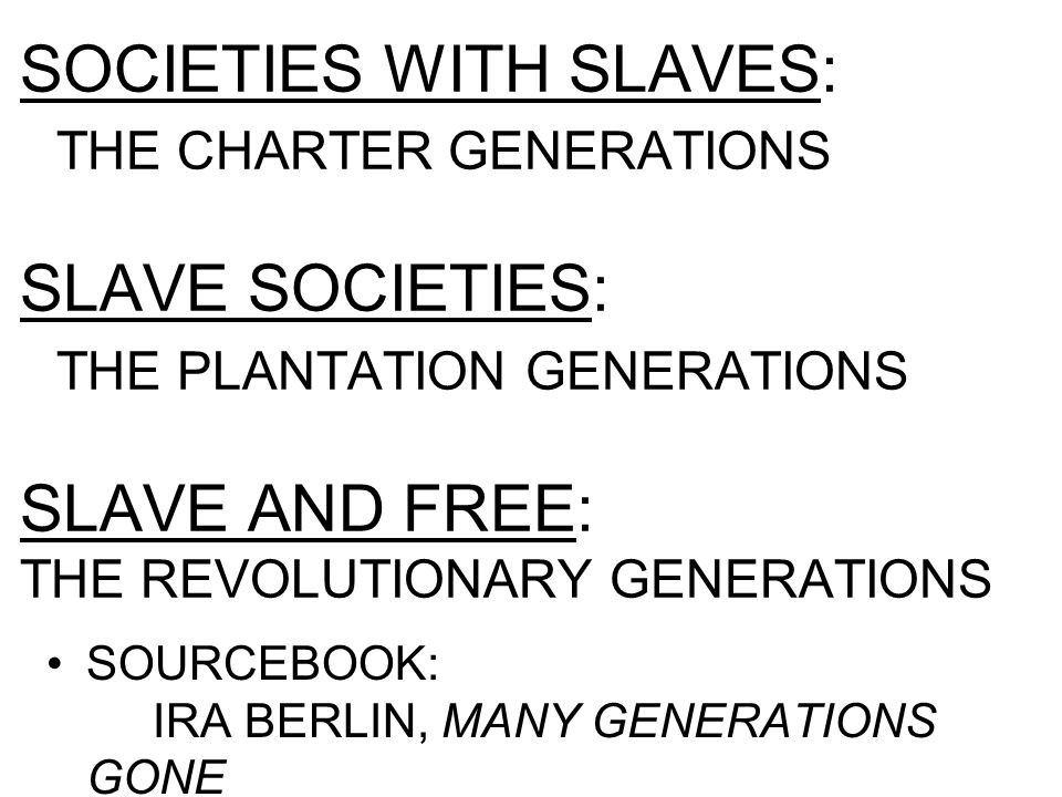 SOCIETIES WITH SLAVES: THE CHARTER GENERATIONS SLAVE SOCIETIES: THE PLANTATION GENERATIONS SLAVE AND FREE: THE REVOLUTIONARY GENERATIONS SOURCEBOOK: IRA BERLIN, MANY GENERATIONS GONE