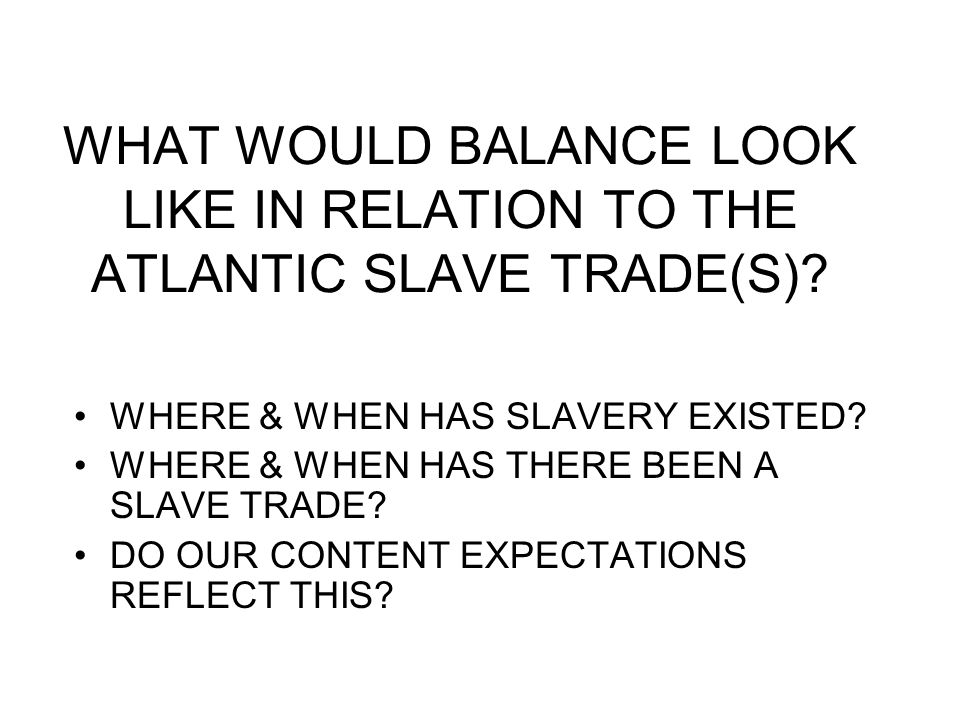 WHAT WOULD BALANCE LOOK LIKE IN RELATION TO THE ATLANTIC SLAVE TRADE(S)? WHERE & WHEN HAS SLAVERY EXISTED? WHERE & WHEN HAS THERE BEEN A SLAVE TRADE?