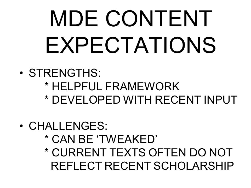 MDE CONTENT EXPECTATIONS STRENGTHS: * HELPFUL FRAMEWORK * DEVELOPED WITH RECENT INPUT CHALLENGES: * CAN BE 'TWEAKED' * CURRENT TEXTS OFTEN DO NOT REFL