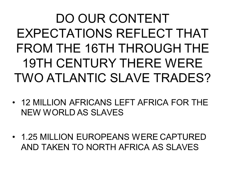 DO OUR CONTENT EXPECTATIONS REFLECT THAT FROM THE 16TH THROUGH THE 19TH CENTURY THERE WERE TWO ATLANTIC SLAVE TRADES? 12 MILLION AFRICANS LEFT AFRICA