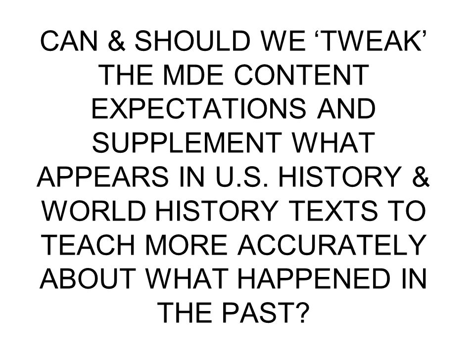CAN & SHOULD WE 'TWEAK' THE MDE CONTENT EXPECTATIONS AND SUPPLEMENT WHAT APPEARS IN U.S. HISTORY & WORLD HISTORY TEXTS TO TEACH MORE ACCURATELY ABOUT