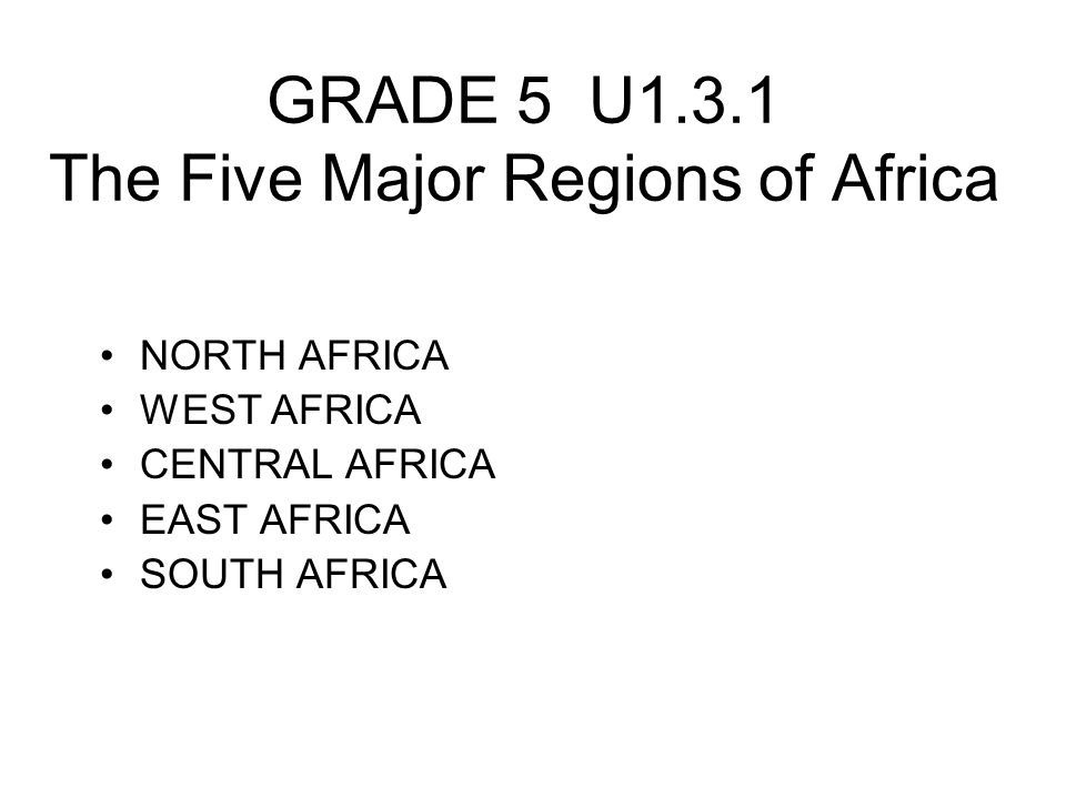 GRADE 5 U1.3.1 The Five Major Regions of Africa NORTH AFRICA WEST AFRICA CENTRAL AFRICA EAST AFRICA SOUTH AFRICA