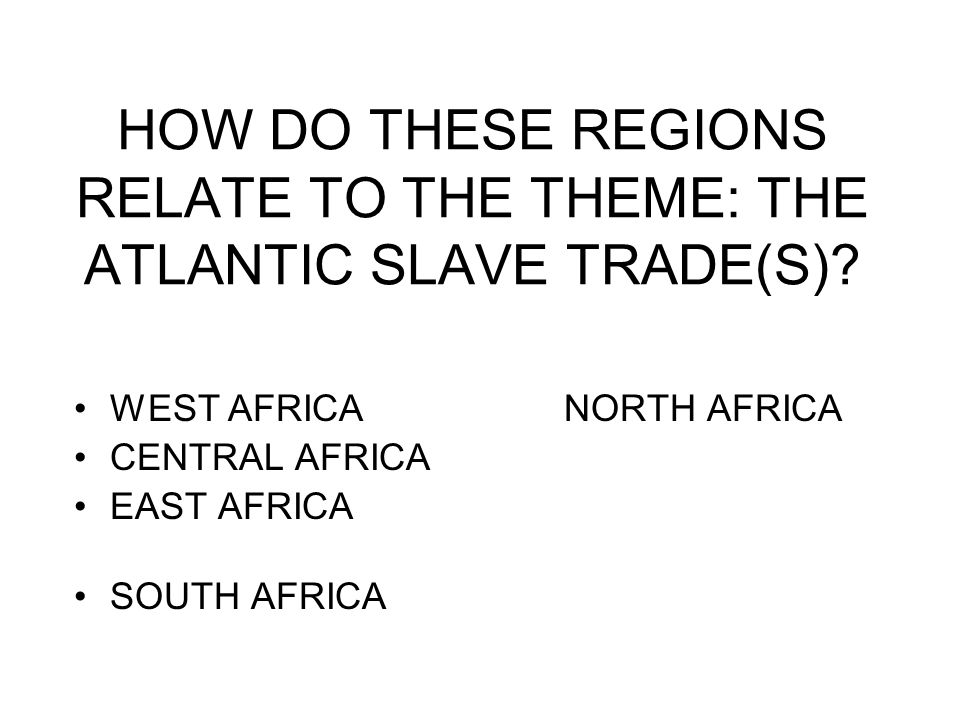 HOW DO THESE REGIONS RELATE TO THE THEME: THE ATLANTIC SLAVE TRADE(S)? WEST AFRICA NORTH AFRICA CENTRAL AFRICA EAST AFRICA SOUTH AFRICA