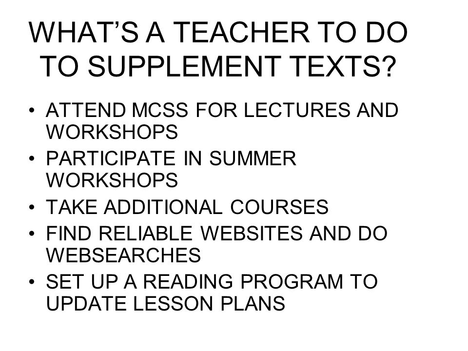 WHAT'S A TEACHER TO DO TO SUPPLEMENT TEXTS? ATTEND MCSS FOR LECTURES AND WORKSHOPS PARTICIPATE IN SUMMER WORKSHOPS TAKE ADDITIONAL COURSES FIND RELIAB