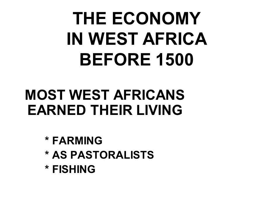 THE ECONOMY IN WEST AFRICA BEFORE 1500 MOST WEST AFRICANS EARNED THEIR LIVING * FARMING * AS PASTORALISTS * FISHING