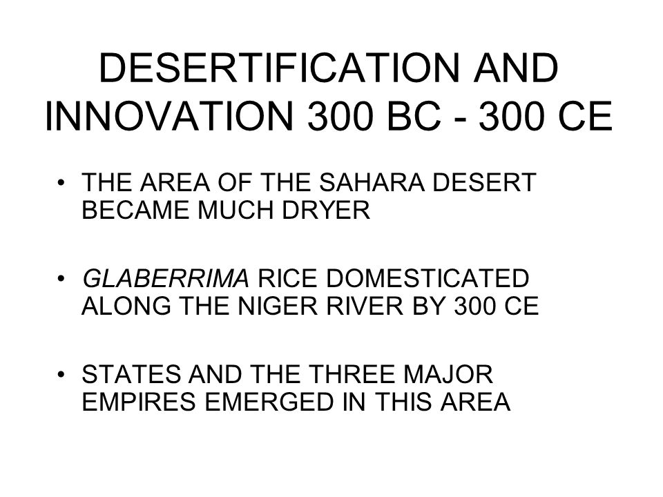 DESERTIFICATION AND INNOVATION 300 BC - 300 CE THE AREA OF THE SAHARA DESERT BECAME MUCH DRYER GLABERRIMA RICE DOMESTICATED ALONG THE NIGER RIVER BY 300 CE STATES AND THE THREE MAJOR EMPIRES EMERGED IN THIS AREA