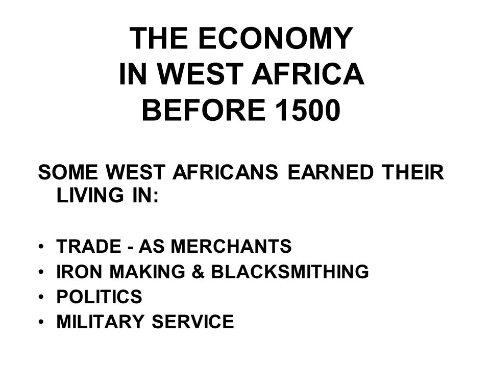 THE ECONOMY IN WEST AFRICA BEFORE 1500 SOME WEST AFRICANS EARNED THEIR LIVING IN: TRADE - AS MERCHANTS IRON MAKING & BLACKSMITHING POLITICS MILITARY SERVICE