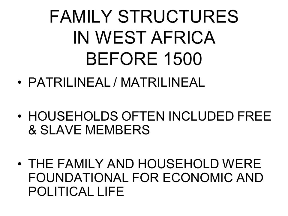 FAMILY STRUCTURES IN WEST AFRICA BEFORE 1500 PATRILINEAL / MATRILINEAL HOUSEHOLDS OFTEN INCLUDED FREE & SLAVE MEMBERS THE FAMILY AND HOUSEHOLD WERE FOUNDATIONAL FOR ECONOMIC AND POLITICAL LIFE