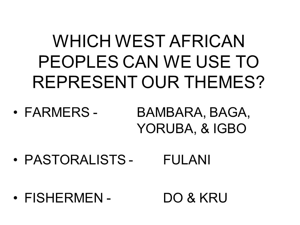 WHICH WEST AFRICAN PEOPLES CAN WE USE TO REPRESENT OUR THEMES? FARMERS - BAMBARA, BAGA, YORUBA, & IGBO PASTORALISTS - FULANI FISHERMEN - DO & KRU