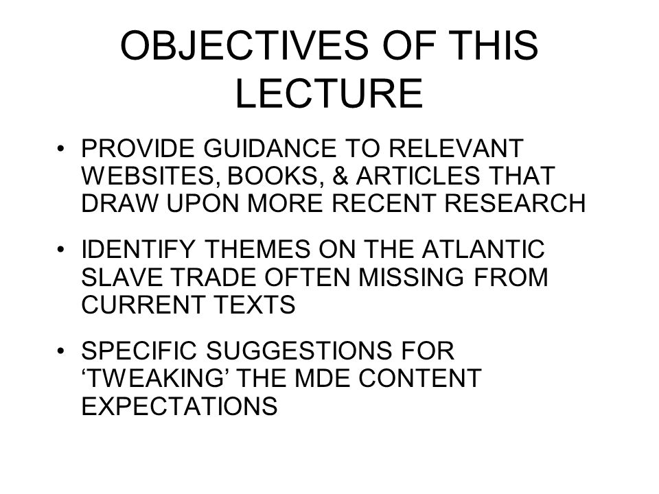 OBJECTIVES OF THIS LECTURE PROVIDE GUIDANCE TO RELEVANT WEBSITES, BOOKS, & ARTICLES THAT DRAW UPON MORE RECENT RESEARCH IDENTIFY THEMES ON THE ATLANTIC SLAVE TRADE OFTEN MISSING FROM CURRENT TEXTS SPECIFIC SUGGESTIONS FOR 'TWEAKING' THE MDE CONTENT EXPECTATIONS