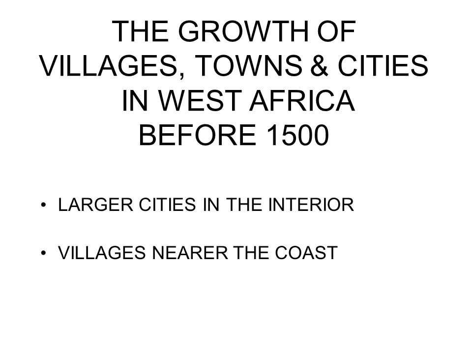 THE GROWTH OF VILLAGES, TOWNS & CITIES IN WEST AFRICA BEFORE 1500 LARGER CITIES IN THE INTERIOR VILLAGES NEARER THE COAST