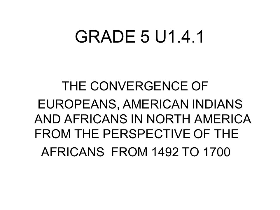 GRADE 5 U1.4.1 THE CONVERGENCE OF EUROPEANS, AMERICAN INDIANS AND AFRICANS IN NORTH AMERICA FROM THE PERSPECTIVE OF THE AFRICANS FROM 1492 TO 1700