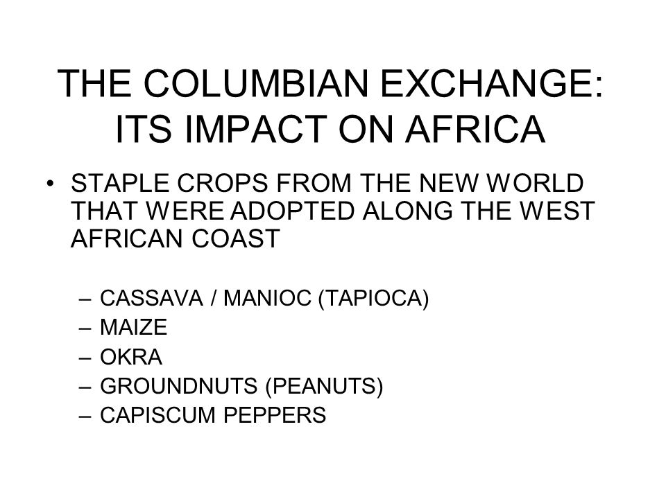 THE COLUMBIAN EXCHANGE: ITS IMPACT ON AFRICA STAPLE CROPS FROM THE NEW WORLD THAT WERE ADOPTED ALONG THE WEST AFRICAN COAST –CASSAVA / MANIOC (TAPIOCA