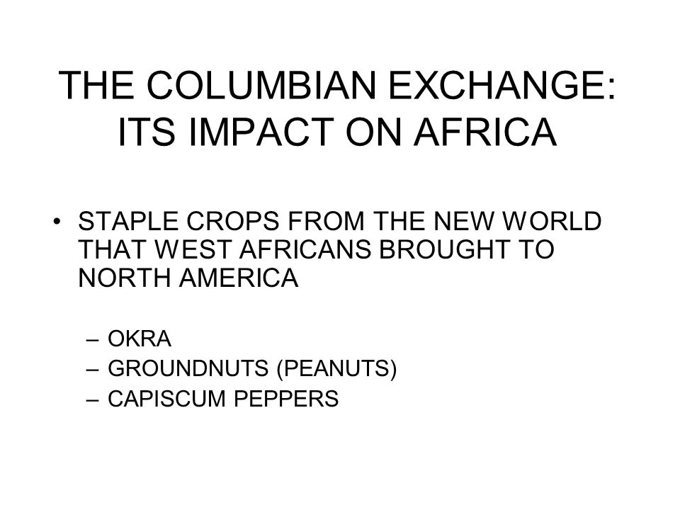 THE COLUMBIAN EXCHANGE: ITS IMPACT ON AFRICA STAPLE CROPS FROM THE NEW WORLD THAT WEST AFRICANS BROUGHT TO NORTH AMERICA –OKRA –GROUNDNUTS (PEANUTS) –CAPISCUM PEPPERS