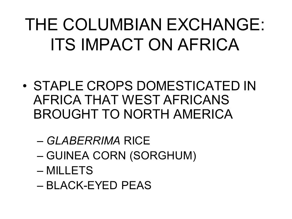 THE COLUMBIAN EXCHANGE: ITS IMPACT ON AFRICA STAPLE CROPS DOMESTICATED IN AFRICA THAT WEST AFRICANS BROUGHT TO NORTH AMERICA –GLABERRIMA RICE –GUINEA CORN (SORGHUM) –MILLETS –BLACK-EYED PEAS