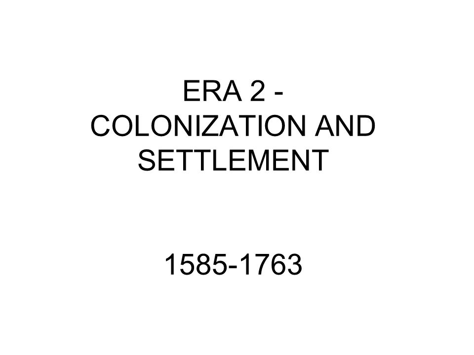 ERA 2 - COLONIZATION AND SETTLEMENT 1585-1763