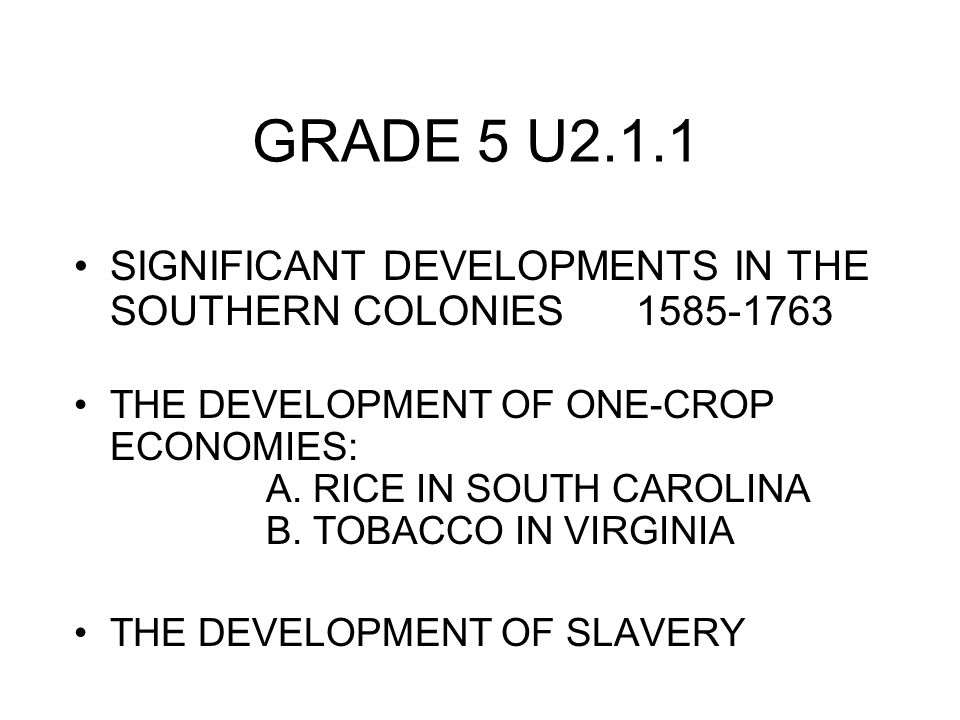 GRADE 5 U2.1.1 SIGNIFICANT DEVELOPMENTS IN THE SOUTHERN COLONIES 1585-1763 THE DEVELOPMENT OF ONE-CROP ECONOMIES: A.