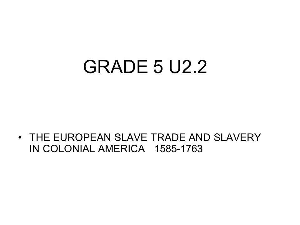 GRADE 5 U2.2 THE EUROPEAN SLAVE TRADE AND SLAVERY IN COLONIAL AMERICA 1585-1763