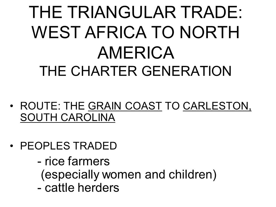 THE TRIANGULAR TRADE: WEST AFRICA TO NORTH AMERICA THE CHARTER GENERATION ROUTE: THE GRAIN COAST TO CARLESTON, SOUTH CAROLINA PEOPLES TRADED - rice farmers (especially women and children) - cattle herders