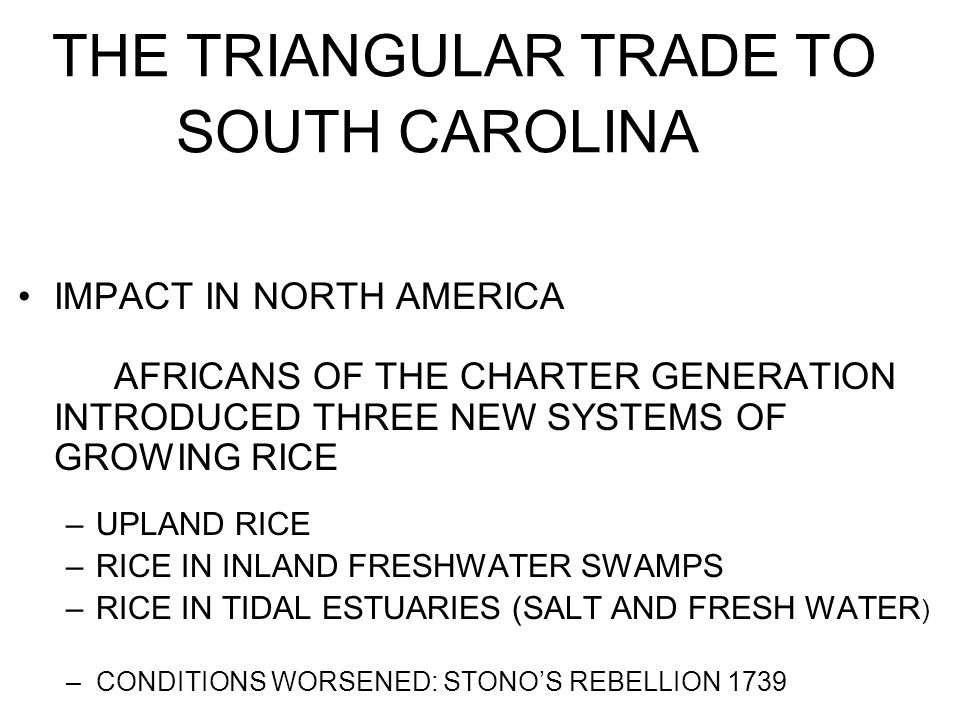 THE TRIANGULAR TRADE TO SOUTH CAROLINA IMPACT IN NORTH AMERICA AFRICANS OF THE CHARTER GENERATION INTRODUCED THREE NEW SYSTEMS OF GROWING RICE –UPLAND