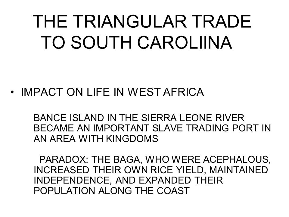 THE TRIANGULAR TRADE TO SOUTH CAROLIINA IMPACT ON LIFE IN WEST AFRICA BANCE ISLAND IN THE SIERRA LEONE RIVER BECAME AN IMPORTANT SLAVE TRADING PORT IN