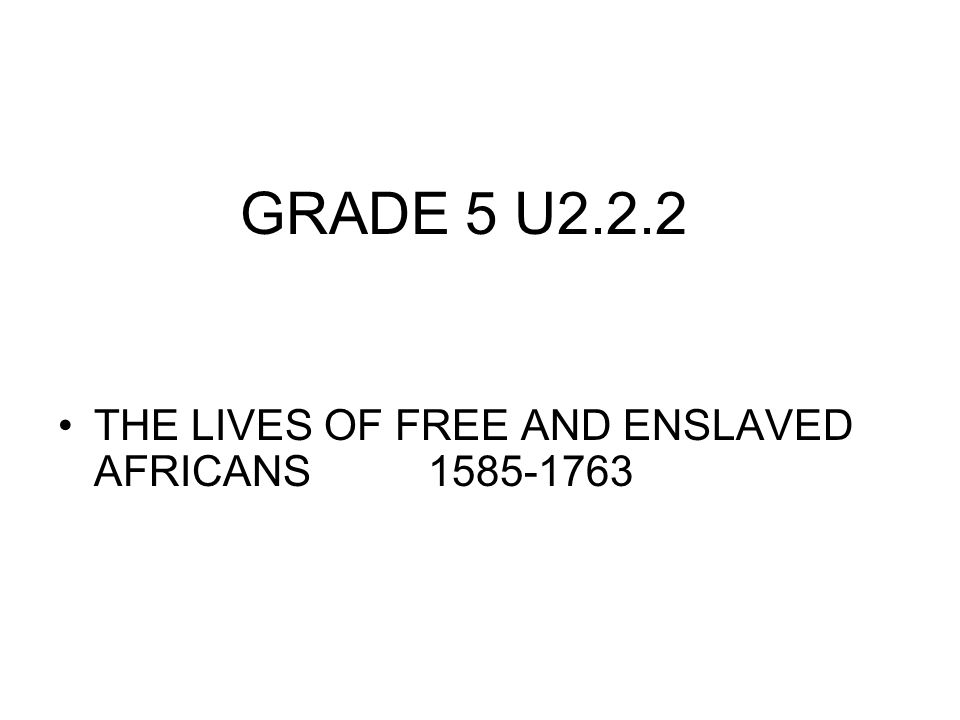 GRADE 5 U2.2.2 THE LIVES OF FREE AND ENSLAVED AFRICANS 1585-1763