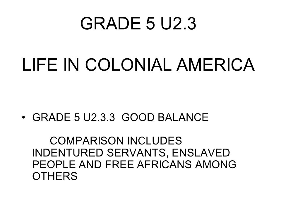 GRADE 5 U2.3 LIFE IN COLONIAL AMERICA GRADE 5 U2.3.3 GOOD BALANCE COMPARISON INCLUDES INDENTURED SERVANTS, ENSLAVED PEOPLE AND FREE AFRICANS AMONG OTHERS