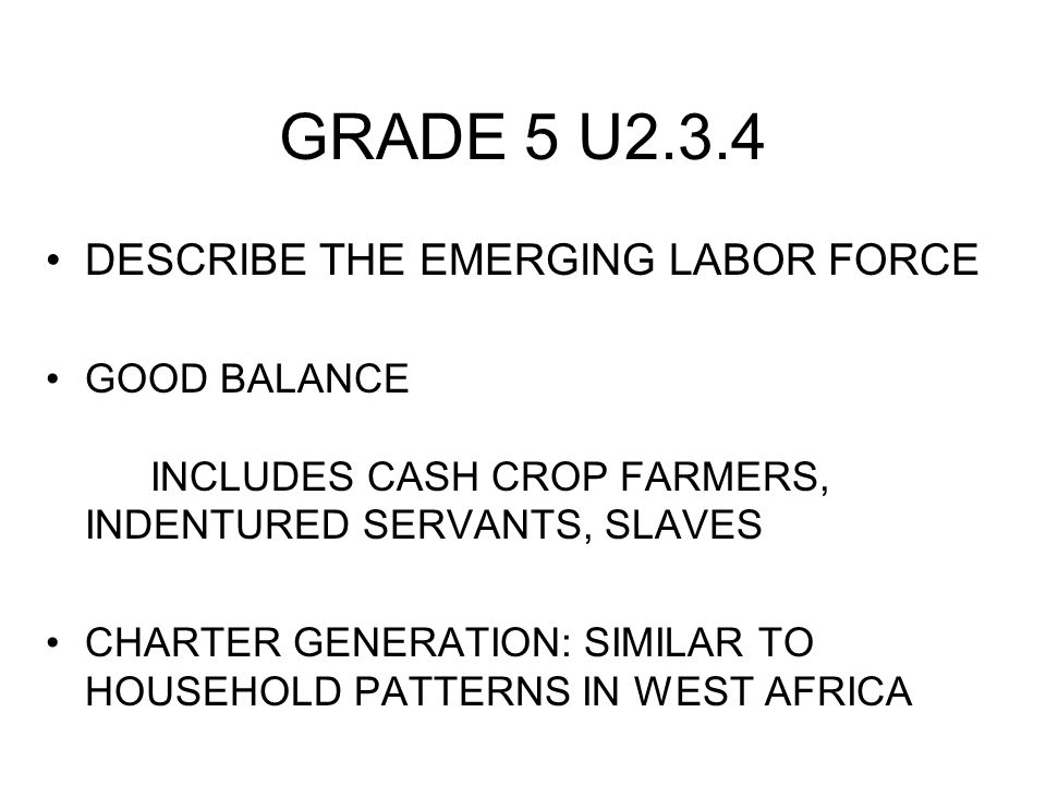 GRADE 5 U2.3.4 DESCRIBE THE EMERGING LABOR FORCE GOOD BALANCE INCLUDES CASH CROP FARMERS, INDENTURED SERVANTS, SLAVES CHARTER GENERATION: SIMILAR TO H