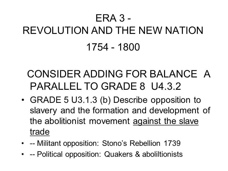 ERA 3 - REVOLUTION AND THE NEW NATION 1754 - 1800 CONSIDER ADDING FOR BALANCE A PARALLEL TO GRADE 8 U4.3.2 GRADE 5 U3.1.3 (b) Describe opposition to slavery and the formation and development of the abolitionist movement against the slave trade -- Militant opposition: Stono's Rebellion 1739 -- Political opposition: Quakers & aboliltionists